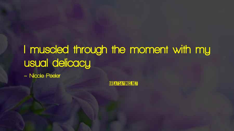Nicole Peeler Sayings By Nicole Peeler: I muscled through the moment with my usual delicacy.