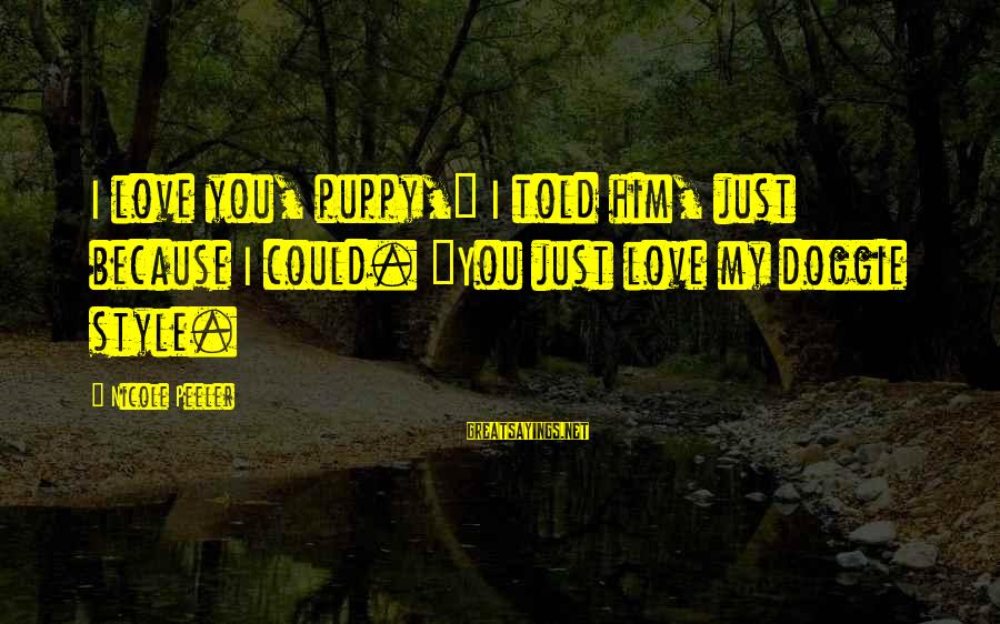"""Nicole Peeler Sayings By Nicole Peeler: I love you, puppy,"""" I told him, just because I could. """"You just love my"""