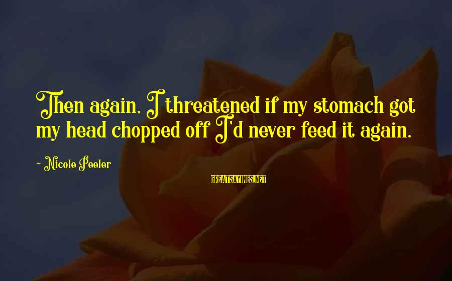 Nicole Peeler Sayings By Nicole Peeler: Then again, I threatened if my stomach got my head chopped off I'd never feed