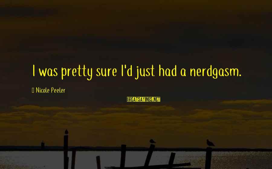 Nicole Peeler Sayings By Nicole Peeler: I was pretty sure I'd just had a nerdgasm.