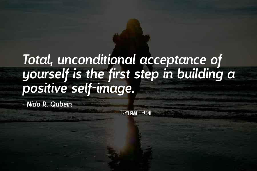 Nido R. Qubein Sayings: Total, unconditional acceptance of yourself is the first step in building a positive self-image.