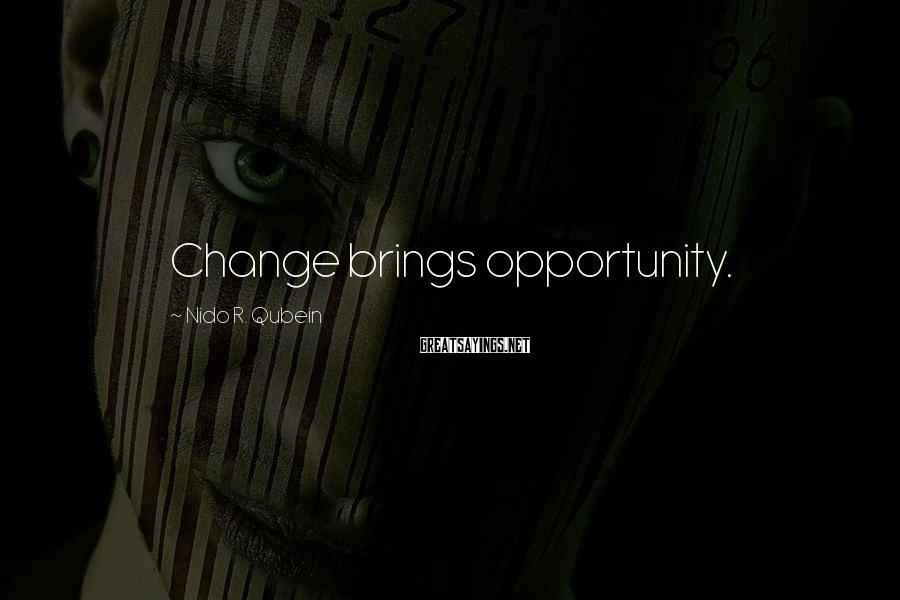 Nido R. Qubein Sayings: Change brings opportunity.