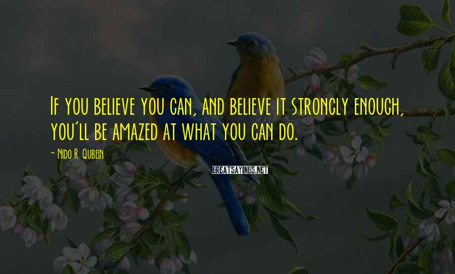 Nido R. Qubein Sayings: If you believe you can, and believe it strongly enough, you'll be amazed at what