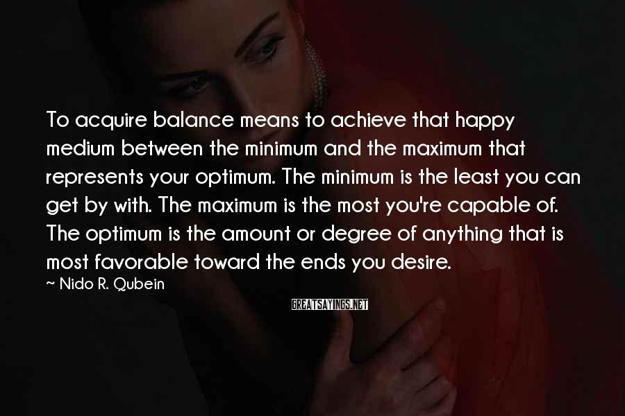 Nido R. Qubein Sayings: To acquire balance means to achieve that happy medium between the minimum and the maximum