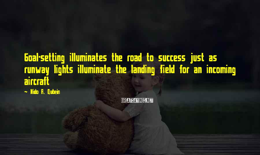 Nido R. Qubein Sayings: Goal-setting illuminates the road to success just as runway lights illuminate the landing field for