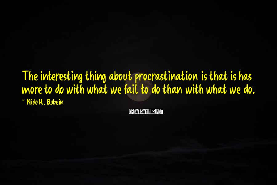 Nido R. Qubein Sayings: The interesting thing about procrastination is that is has more to do with what we