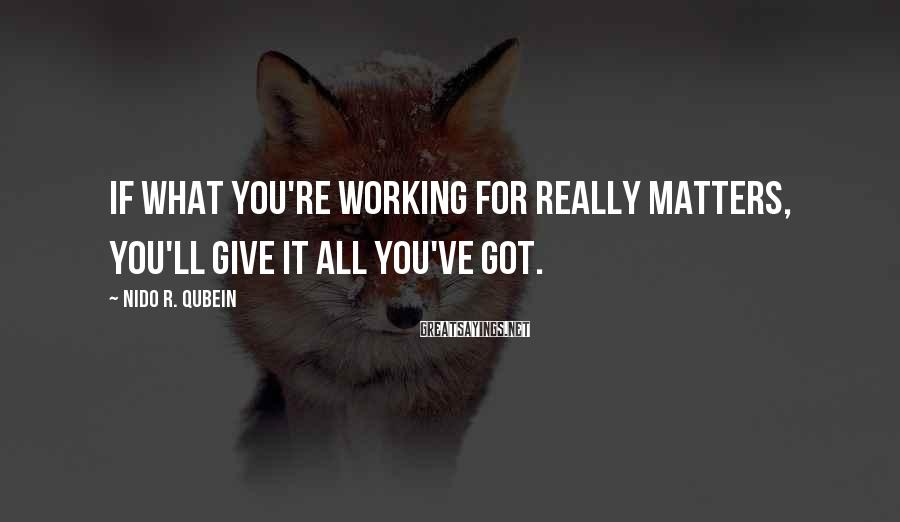 Nido R. Qubein Sayings: If what you're working for really matters, you'll give it all you've got.