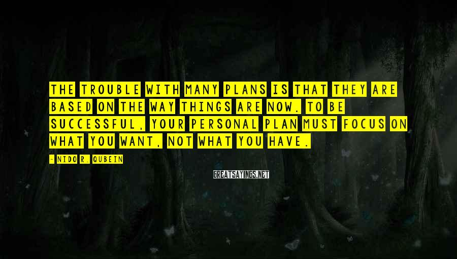 Nido R. Qubein Sayings: The trouble with many plans is that they are based on the way things are