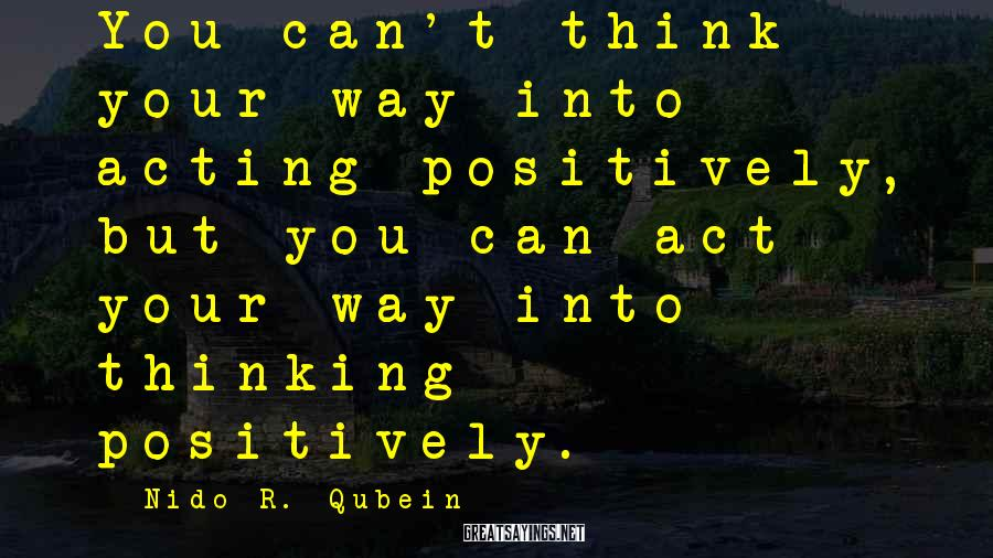 Nido R. Qubein Sayings: You can't think your way into acting positively, but you can act your way into