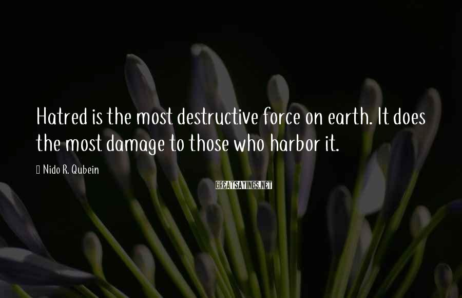 Nido R. Qubein Sayings: Hatred is the most destructive force on earth. It does the most damage to those