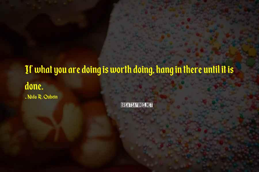 Nido R. Qubein Sayings: If what you are doing is worth doing, hang in there until it is done.