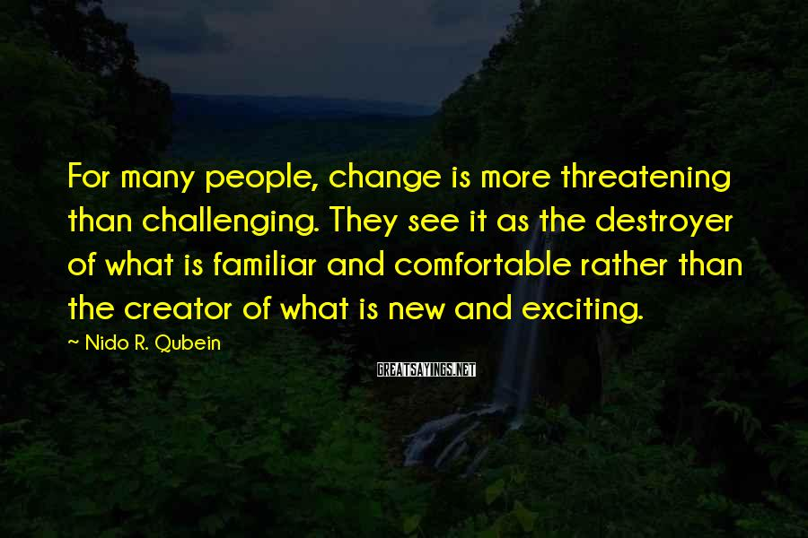 Nido R. Qubein Sayings: For many people, change is more threatening than challenging. They see it as the destroyer