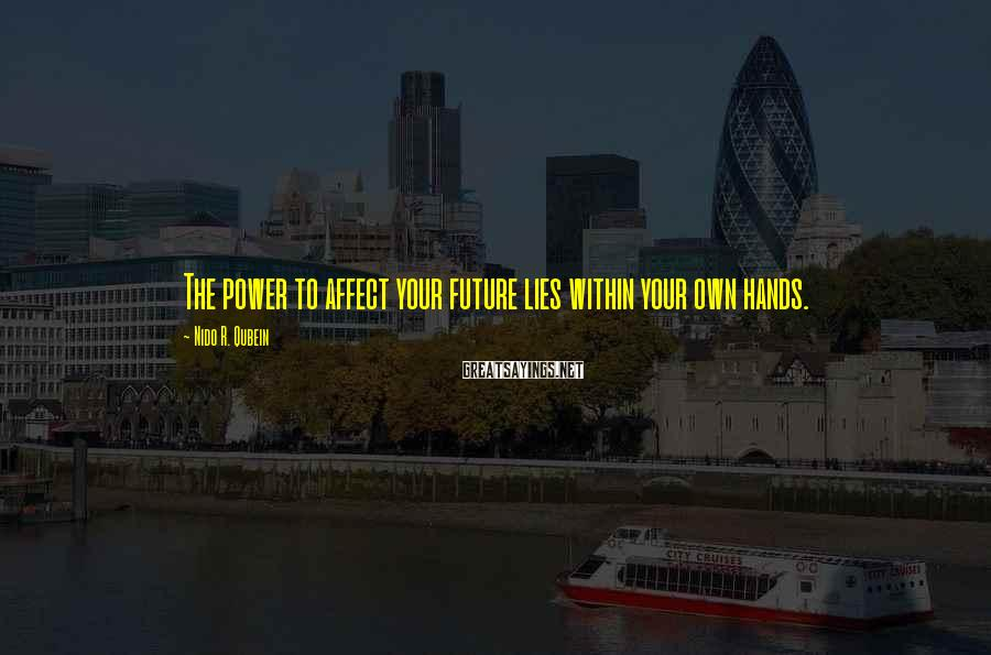 Nido R. Qubein Sayings: The power to affect your future lies within your own hands.