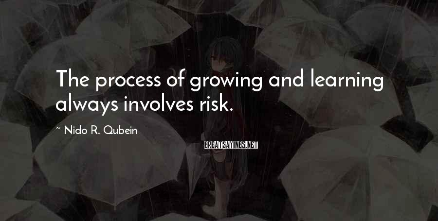 Nido R. Qubein Sayings: The process of growing and learning always involves risk.