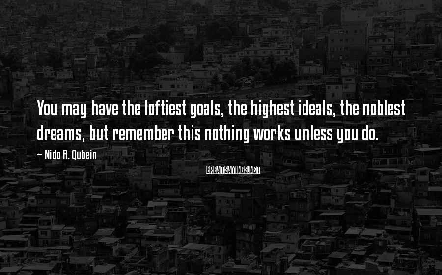 Nido R. Qubein Sayings: You may have the loftiest goals, the highest ideals, the noblest dreams, but remember this