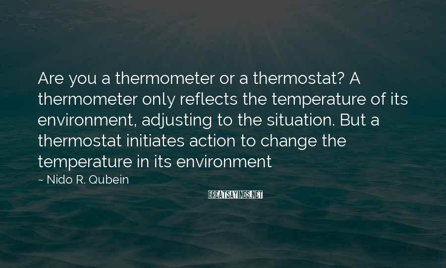 Nido R. Qubein Sayings: Are you a thermometer or a thermostat? A thermometer only reflects the temperature of its