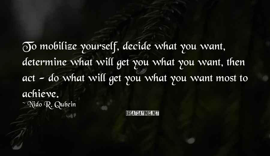 Nido R. Qubein Sayings: To mobilize yourself, decide what you want, determine what will get you what you want,