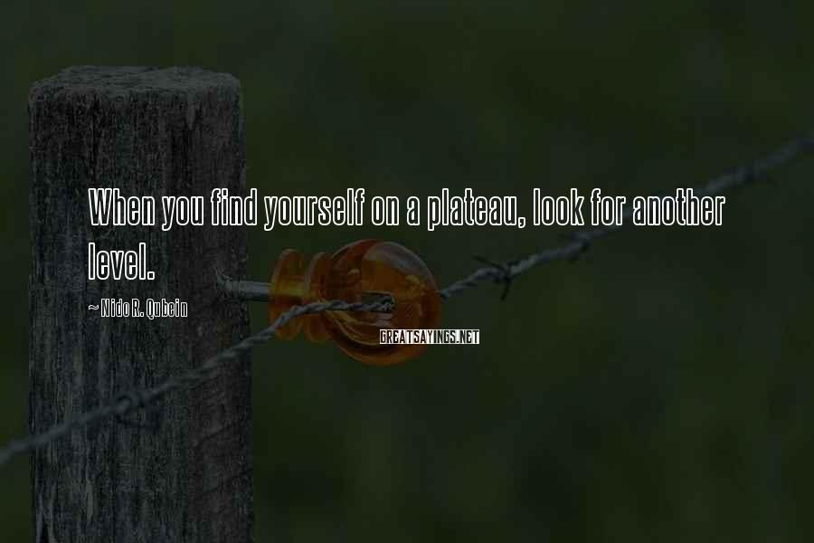 Nido R. Qubein Sayings: When you find yourself on a plateau, look for another level.
