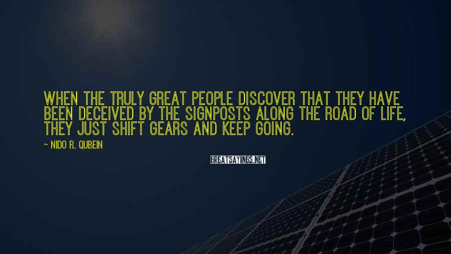 Nido R. Qubein Sayings: When the truly great people discover that they have been deceived by the signposts along