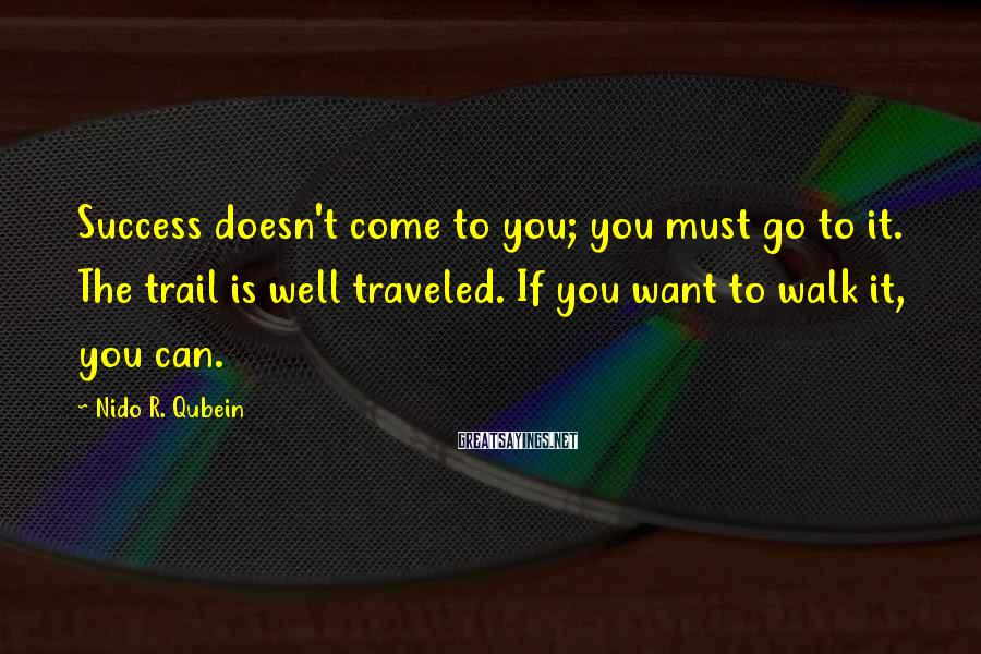 Nido R. Qubein Sayings: Success doesn't come to you; you must go to it. The trail is well traveled.