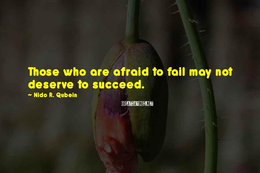 Nido R. Qubein Sayings: Those who are afraid to fail may not deserve to succeed.