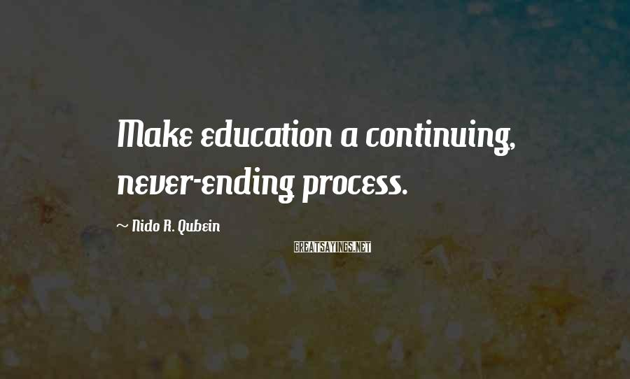 Nido R. Qubein Sayings: Make education a continuing, never-ending process.