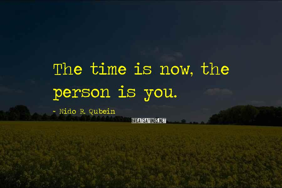 Nido R. Qubein Sayings: The time is now, the person is you.