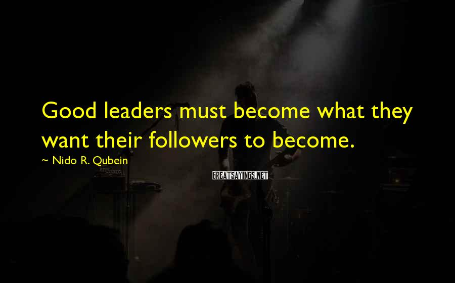 Nido R. Qubein Sayings: Good leaders must become what they want their followers to become.