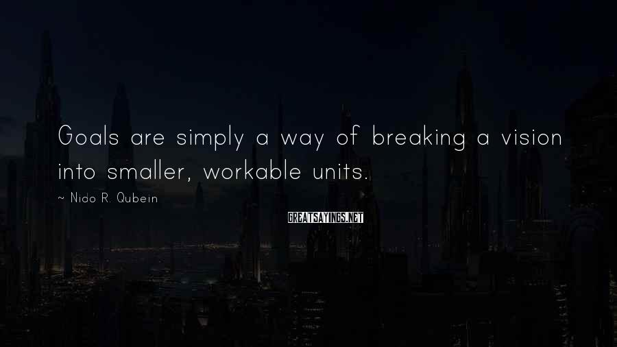 Nido R. Qubein Sayings: Goals are simply a way of breaking a vision into smaller, workable units.