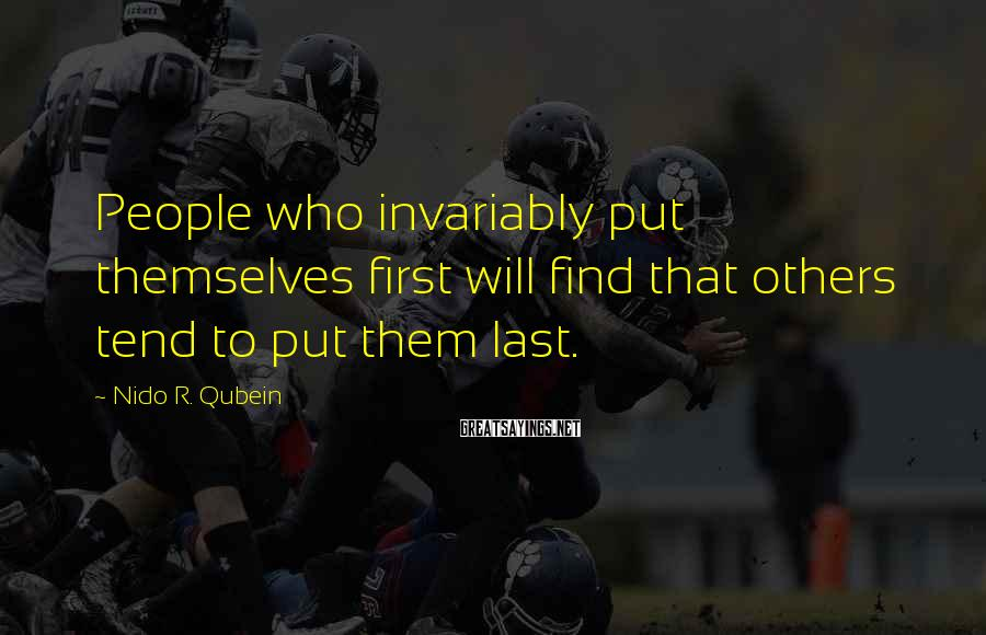 Nido R. Qubein Sayings: People who invariably put themselves first will find that others tend to put them last.