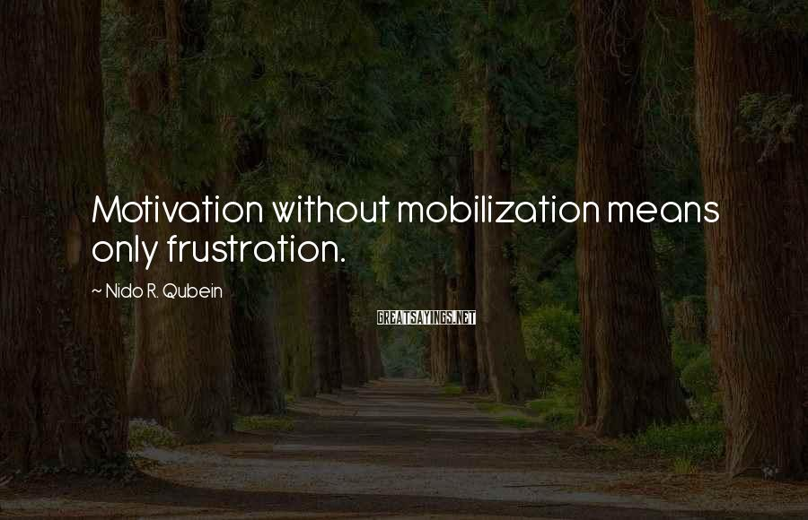 Nido R. Qubein Sayings: Motivation without mobilization means only frustration.