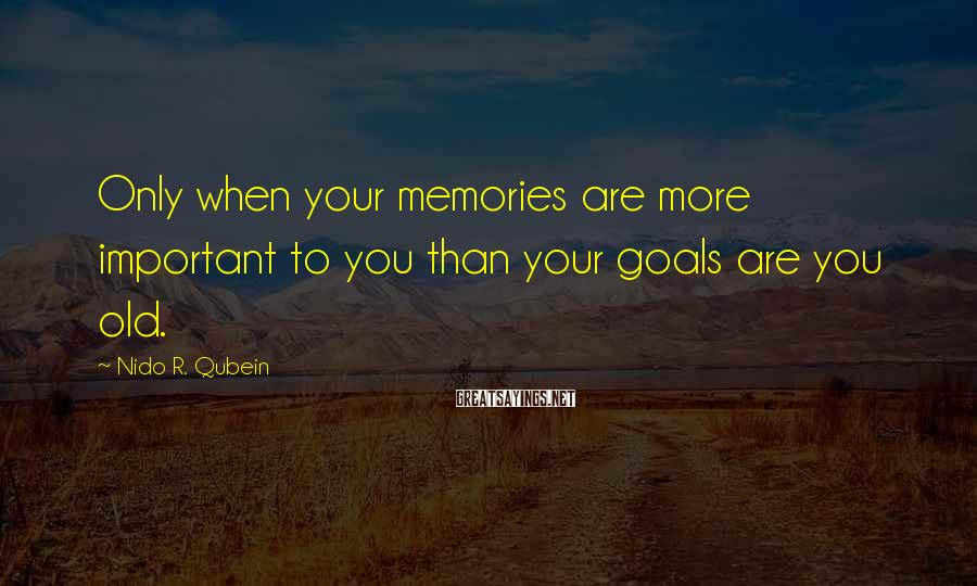 Nido R. Qubein Sayings: Only when your memories are more important to you than your goals are you old.
