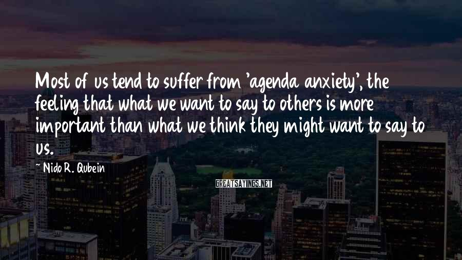 Nido R. Qubein Sayings: Most of us tend to suffer from 'agenda anxiety', the feeling that what we want