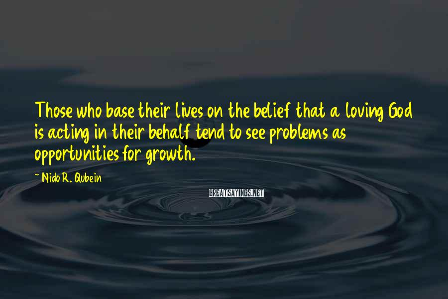 Nido R. Qubein Sayings: Those who base their lives on the belief that a loving God is acting in
