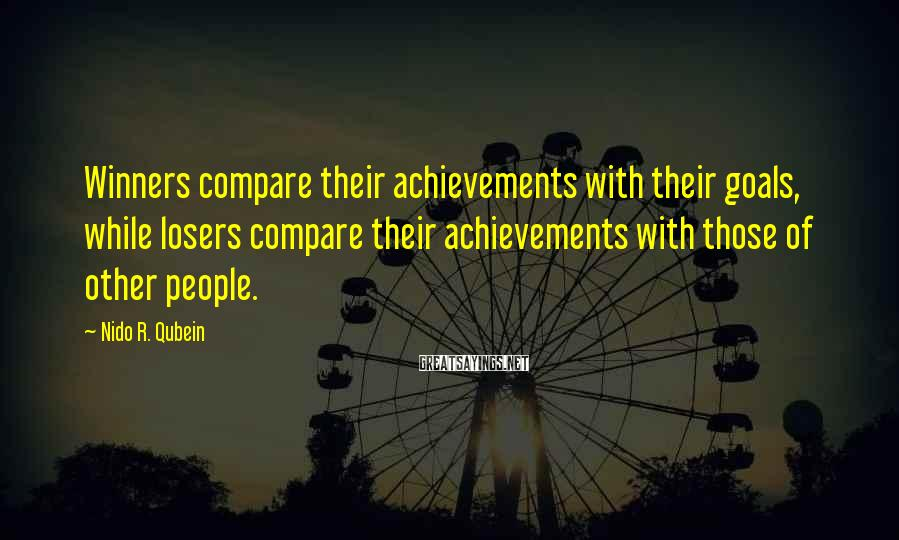 Nido R. Qubein Sayings: Winners compare their achievements with their goals, while losers compare their achievements with those of