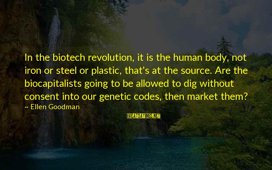 Nietzsche Relativism Sayings By Ellen Goodman: In the biotech revolution, it is the human body, not iron or steel or plastic,