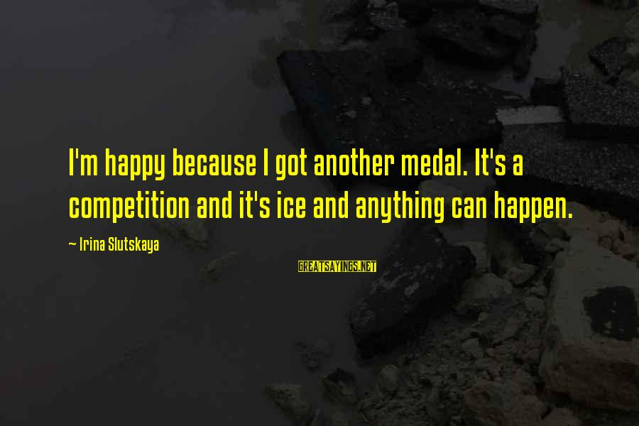 Nietzsche Relativism Sayings By Irina Slutskaya: I'm happy because I got another medal. It's a competition and it's ice and anything