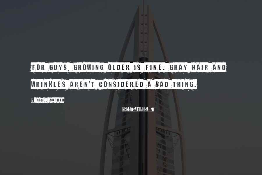 Nigel Barker Sayings: For guys, growing older is fine. Gray hair and wrinkles aren't considered a bad thing.