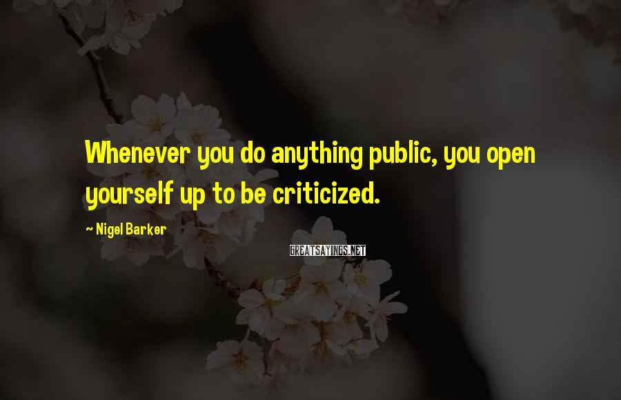 Nigel Barker Sayings: Whenever you do anything public, you open yourself up to be criticized.
