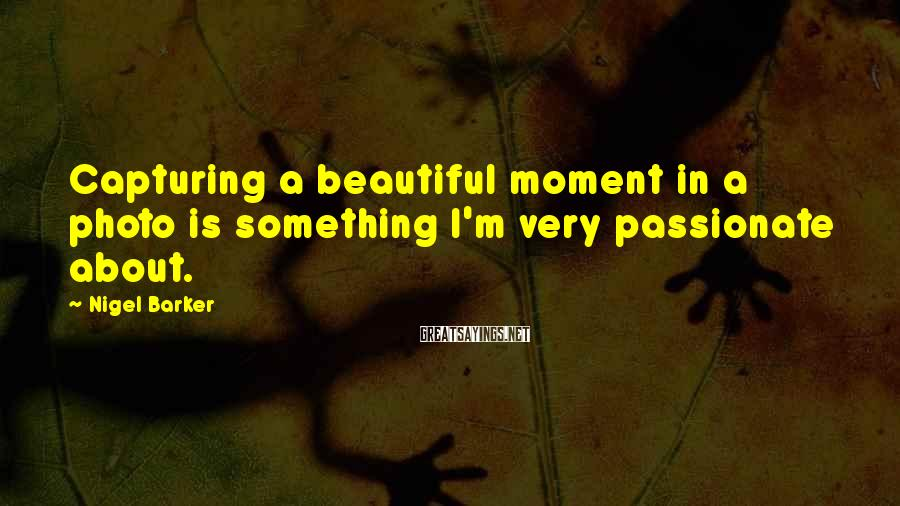 Nigel Barker Sayings: Capturing a beautiful moment in a photo is something I'm very passionate about.