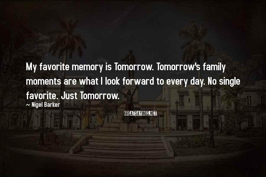 Nigel Barker Sayings: My favorite memory is Tomorrow. Tomorrow's family moments are what I look forward to every
