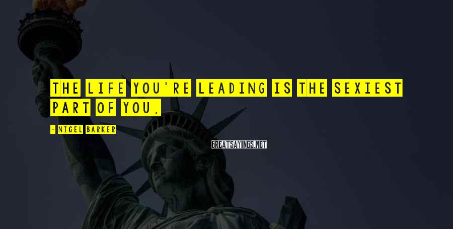 Nigel Barker Sayings: The life you're leading is the sexiest part of you.