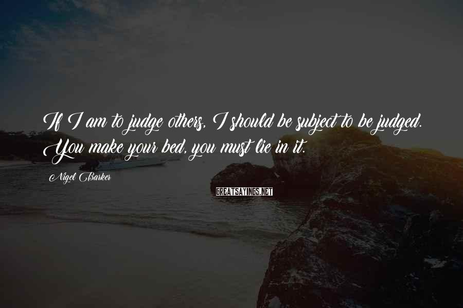 Nigel Barker Sayings: If I am to judge others, I should be subject to be judged. You make