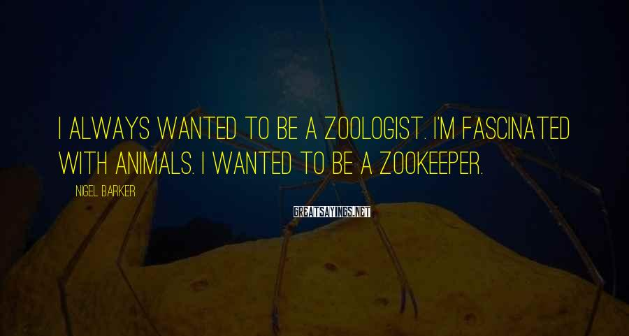Nigel Barker Sayings: I always wanted to be a zoologist. I'm fascinated with animals. I wanted to be
