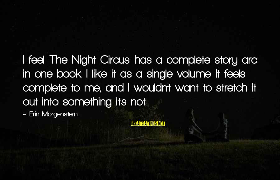 Night Circus Book Sayings By Erin Morgenstern: I feel 'The Night Circus' has a complete story arc in one book. I like
