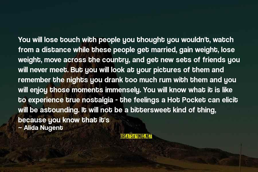 Nights You Can Remember Sayings By Alida Nugent: You will lose touch with people you thought you wouldn't, watch from a distance while