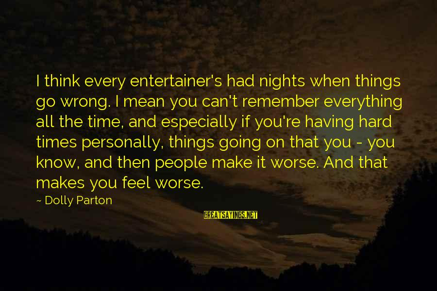 Nights You Can Remember Sayings By Dolly Parton: I think every entertainer's had nights when things go wrong. I mean you can't remember
