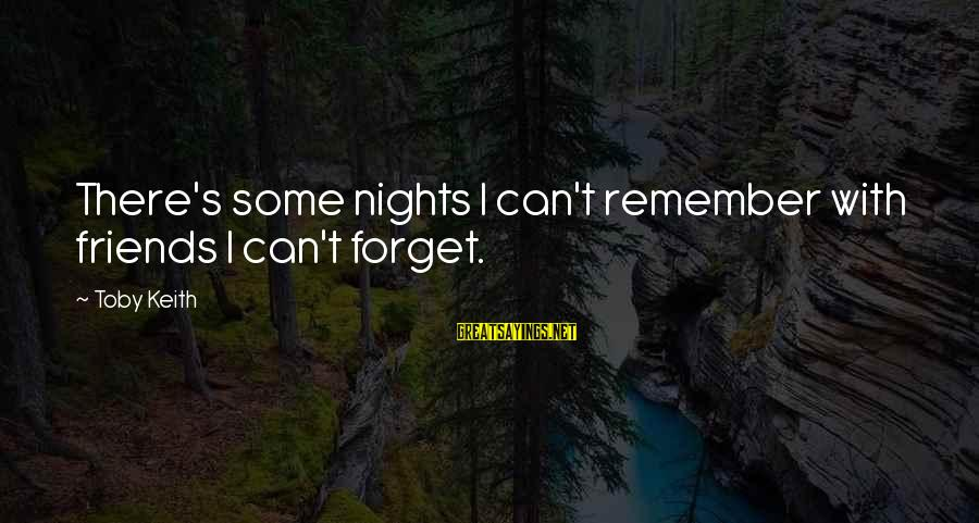 Nights You Can Remember Sayings By Toby Keith: There's some nights I can't remember with friends I can't forget.