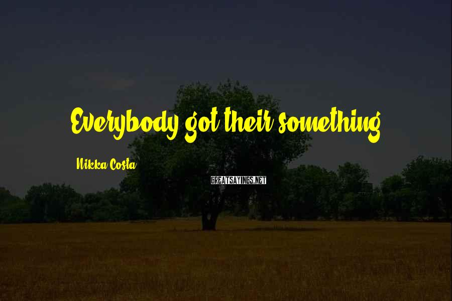 Nikka Costa Sayings: Everybody got their something.
