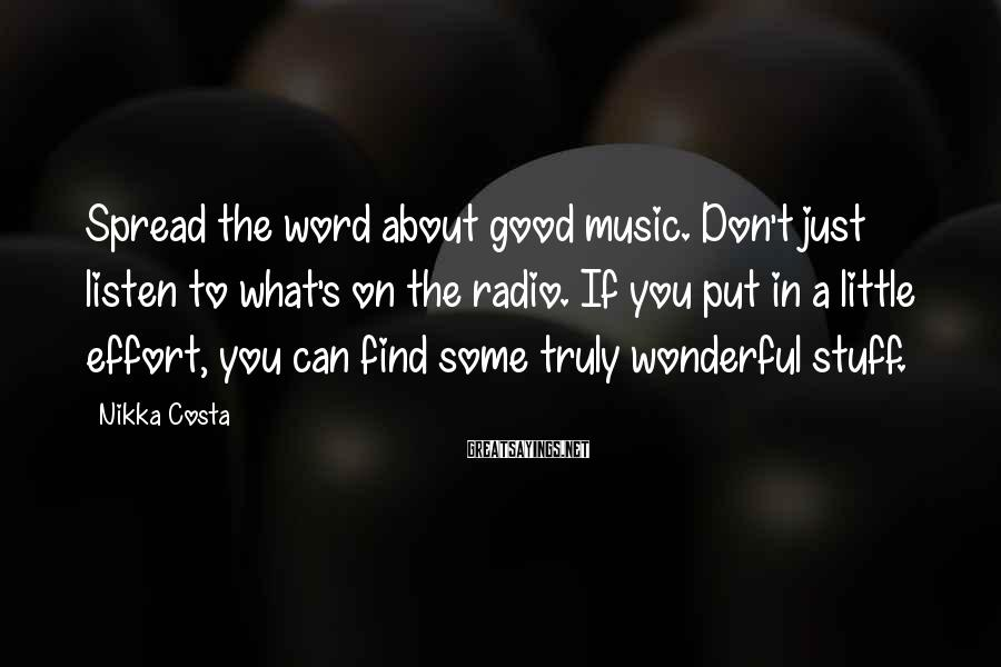 Nikka Costa Sayings: Spread the word about good music. Don't just listen to what's on the radio. If